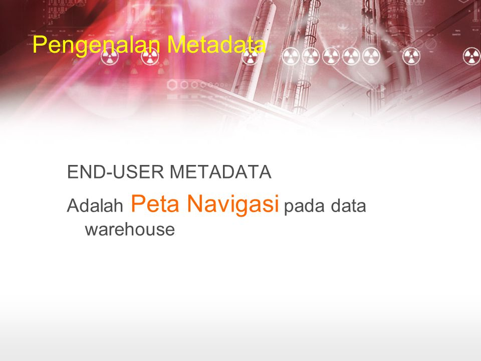 Pengenalan Metadata END-USER METADATA Adalah Peta Navigasi pada data warehouse