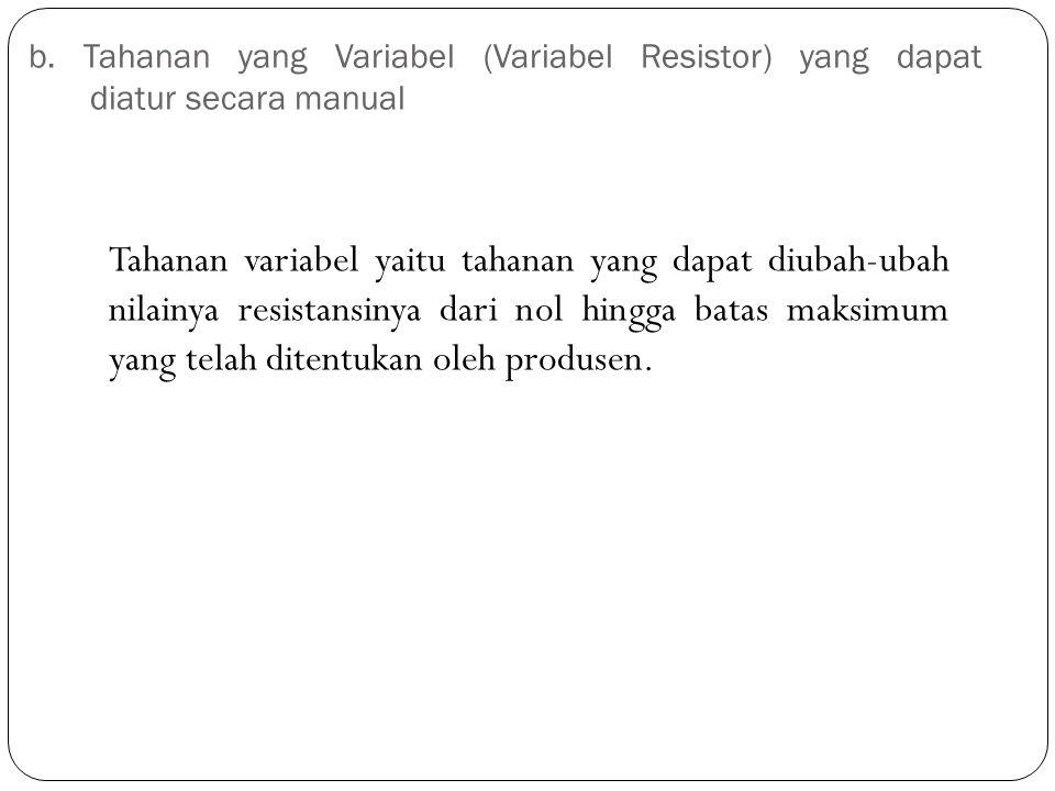 b. Tahanan yang Variabel (Variabel Resistor) yang dapat diatur secara manual