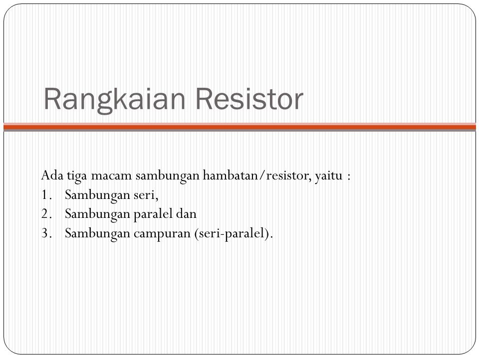 Rangkaian Resistor Ada tiga macam sambungan hambatan/resistor, yaitu :