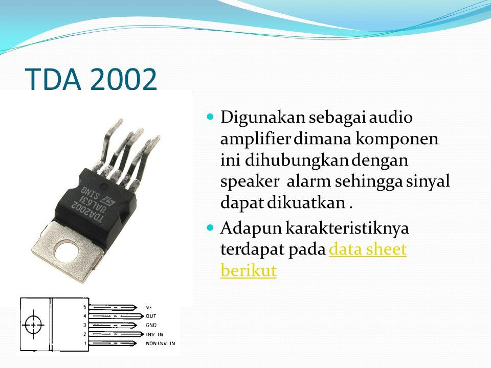 TDA 2002 Digunakan sebagai audio amplifier dimana komponen ini dihubungkan dengan speaker alarm sehingga sinyal dapat dikuatkan .