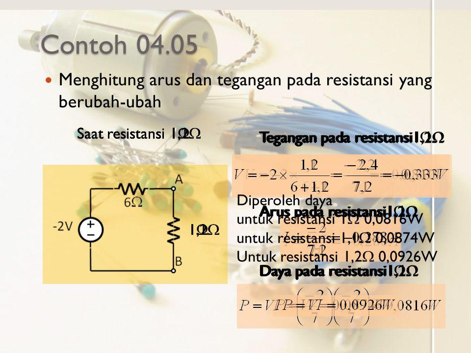 Contoh 04.05 Menghitung arus dan tegangan pada resistansi yang berubah-ubah. Saat resistansi 1,2W.