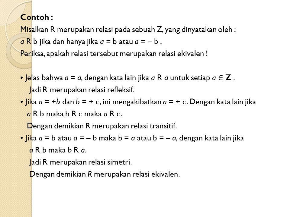 Contoh : Misalkan R merupakan relasi pada sebuah Z, yang dinyatakan oleh : a R b jika dan hanya jika a = b atau a = – b .