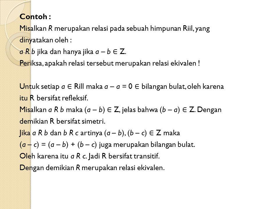 Contoh : Misalkan R merupakan relasi pada sebuah himpunan Riil, yang dinyatakan oleh : a R b jika dan hanya jika a – b ∈ Z.