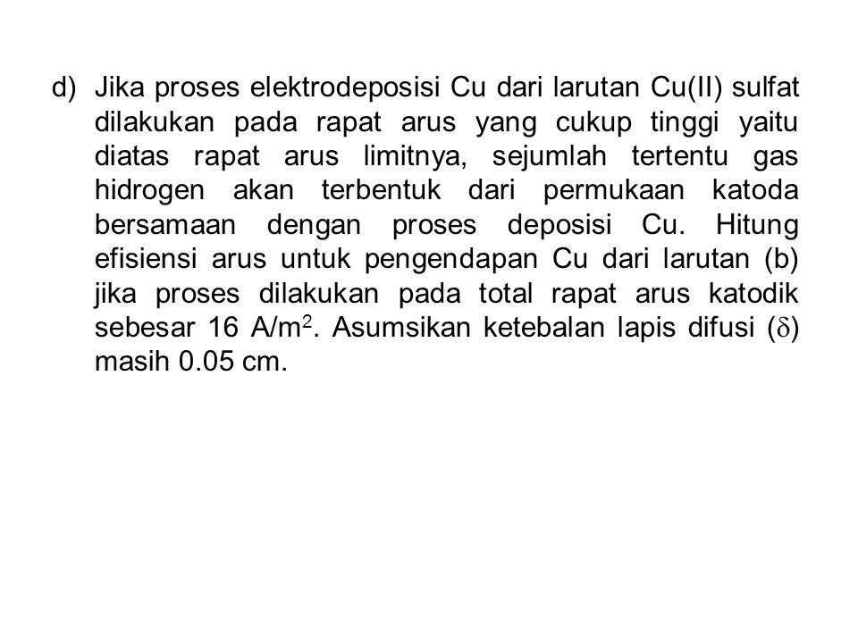 Jika proses elektrodeposisi Cu dari larutan Cu(II) sulfat dilakukan pada rapat arus yang cukup tinggi yaitu diatas rapat arus limitnya, sejumlah tertentu gas hidrogen akan terbentuk dari permukaan katoda bersamaan dengan proses deposisi Cu.