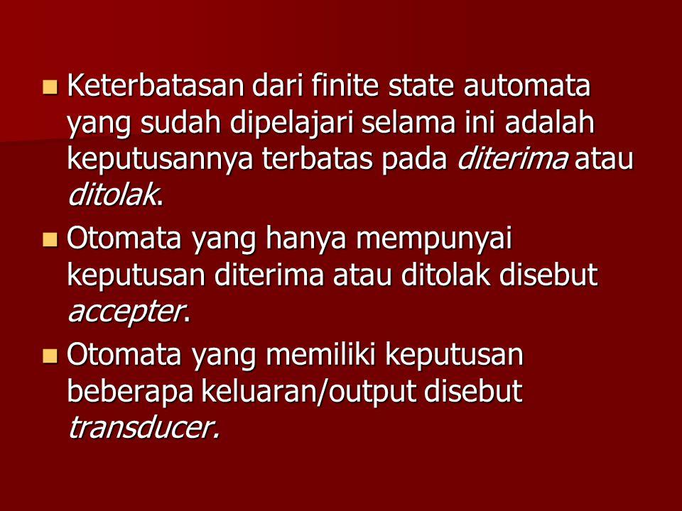 Keterbatasan dari finite state automata yang sudah dipelajari selama ini adalah keputusannya terbatas pada diterima atau ditolak.