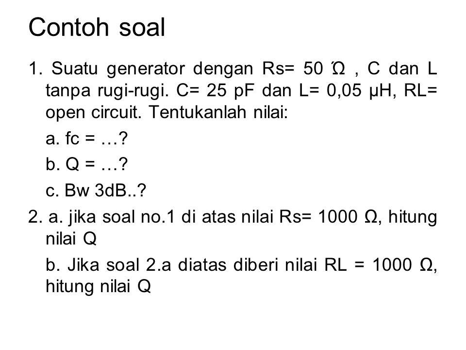 Contoh soal 1. Suatu generator dengan Rs= 50 Ώ , C dan L tanpa rugi-rugi. C= 25 pF dan L= 0,05 μH, RL= open circuit. Tentukanlah nilai:
