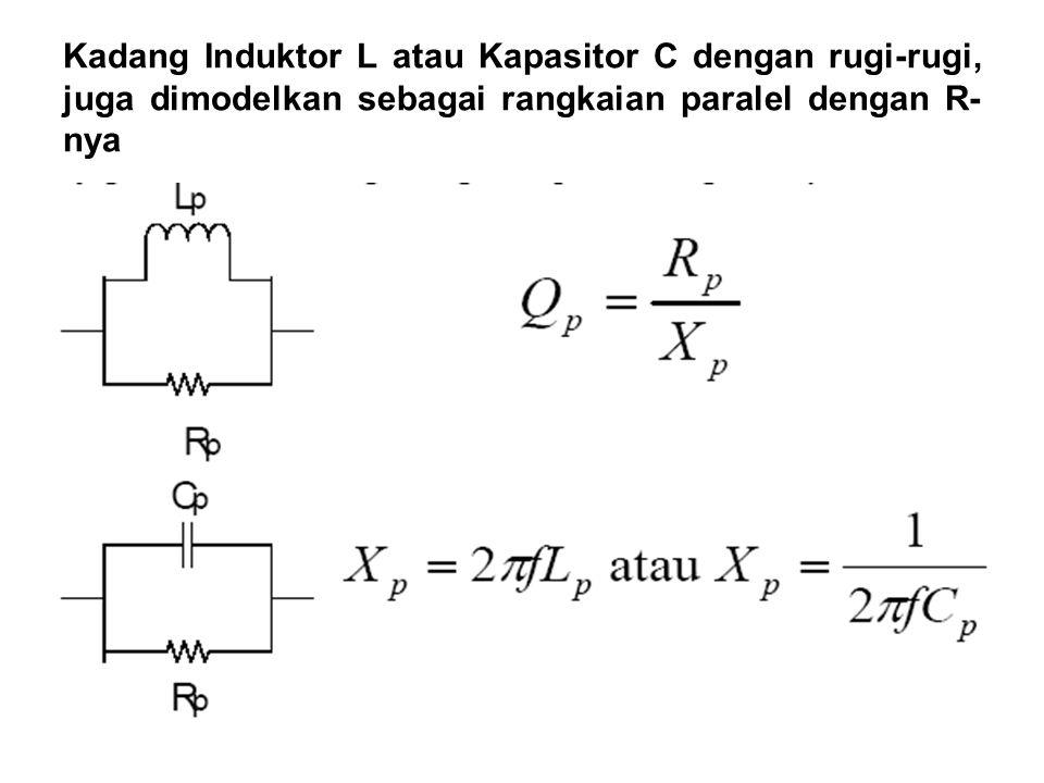 Kadang Induktor L atau Kapasitor C dengan rugi-rugi, juga dimodelkan sebagai rangkaian paralel dengan R-nya