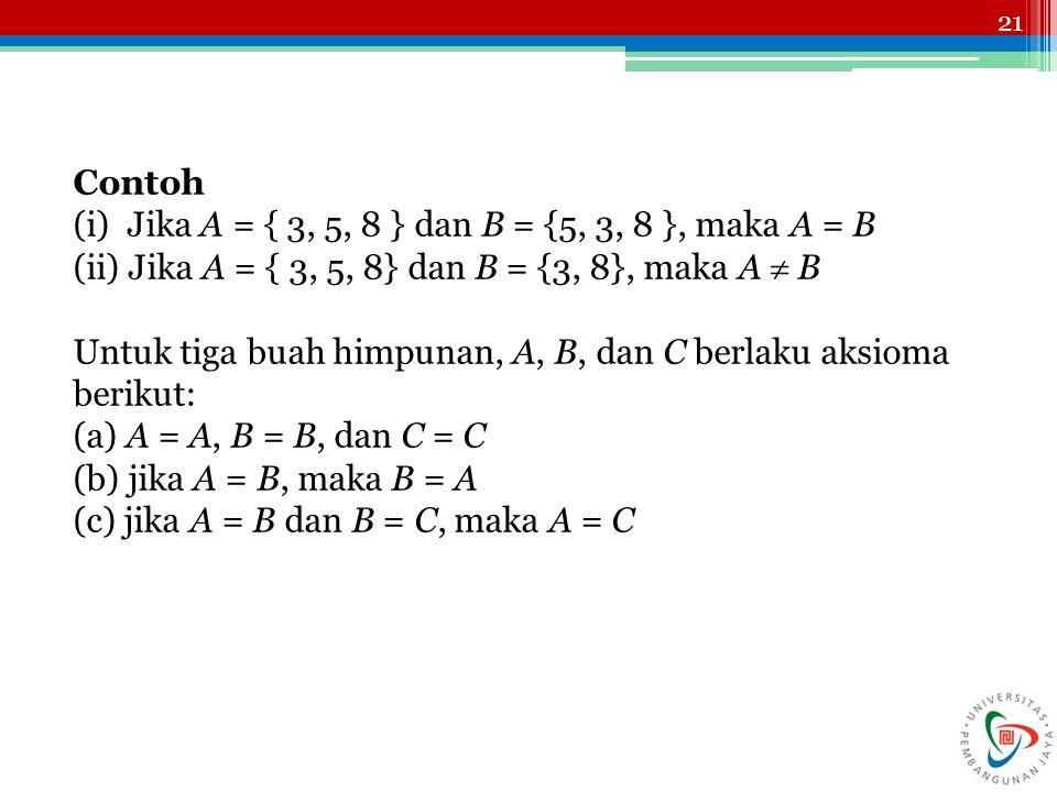 Contoh (i) Jika A = { 3, 5, 8 } dan B = {5, 3, 8 }, maka A = B. (ii) Jika A = { 3, 5, 8} dan B = {3, 8}, maka A  B.