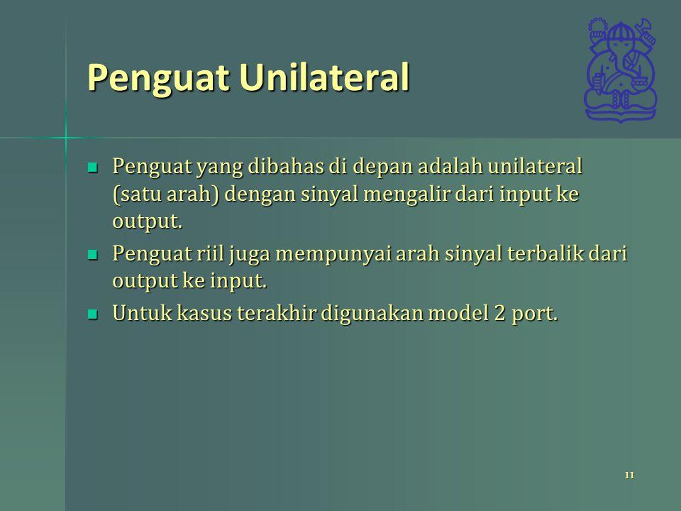 Penguat Unilateral Penguat yang dibahas di depan adalah unilateral (satu arah) dengan sinyal mengalir dari input ke output.