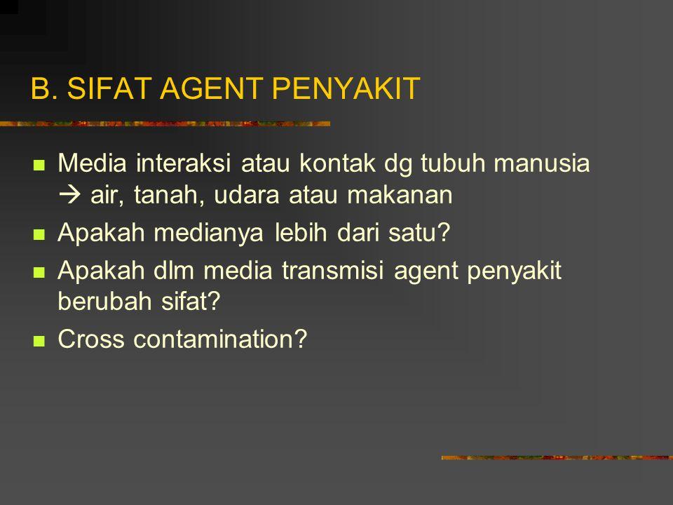 B. SIFAT AGENT PENYAKIT Media interaksi atau kontak dg tubuh manusia  air, tanah, udara atau makanan.