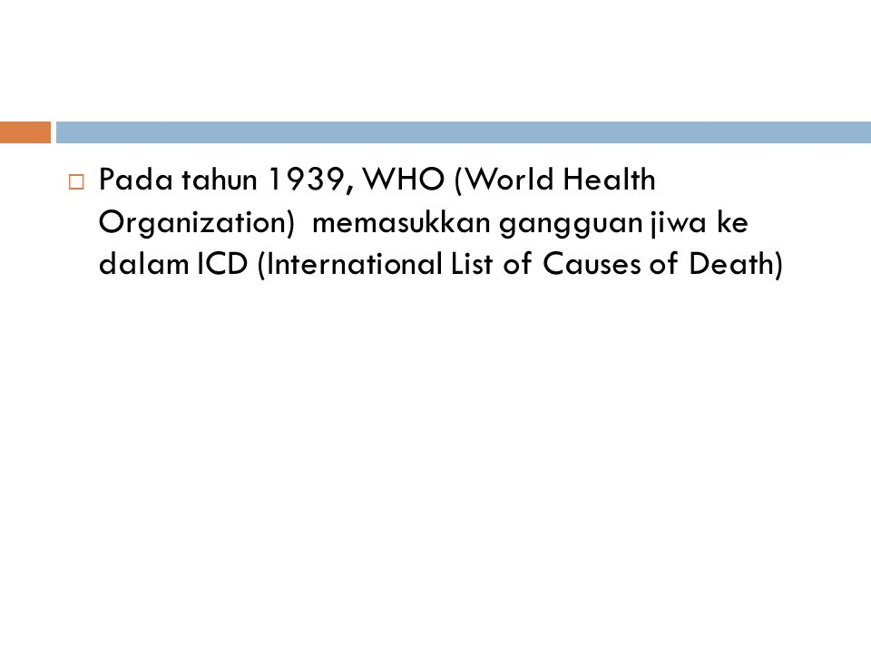 Pada tahun 1939, WHO (World Health Organization) memasukkan gangguan jiwa ke dalam ICD (International List of Causes of Death)