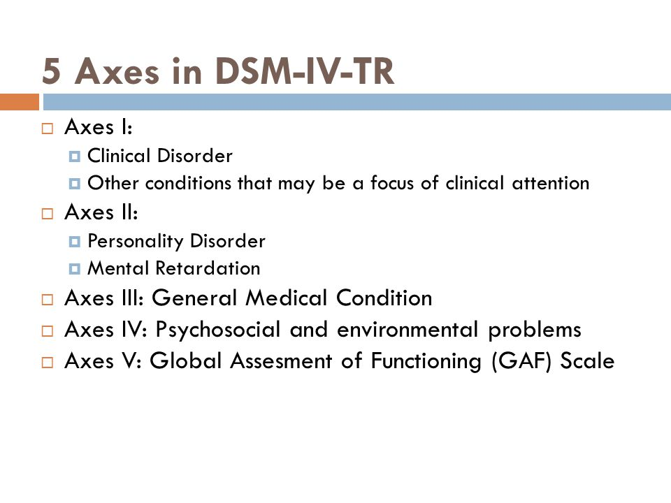 5 Axes in DSM-IV-TR Axes I: Axes II: