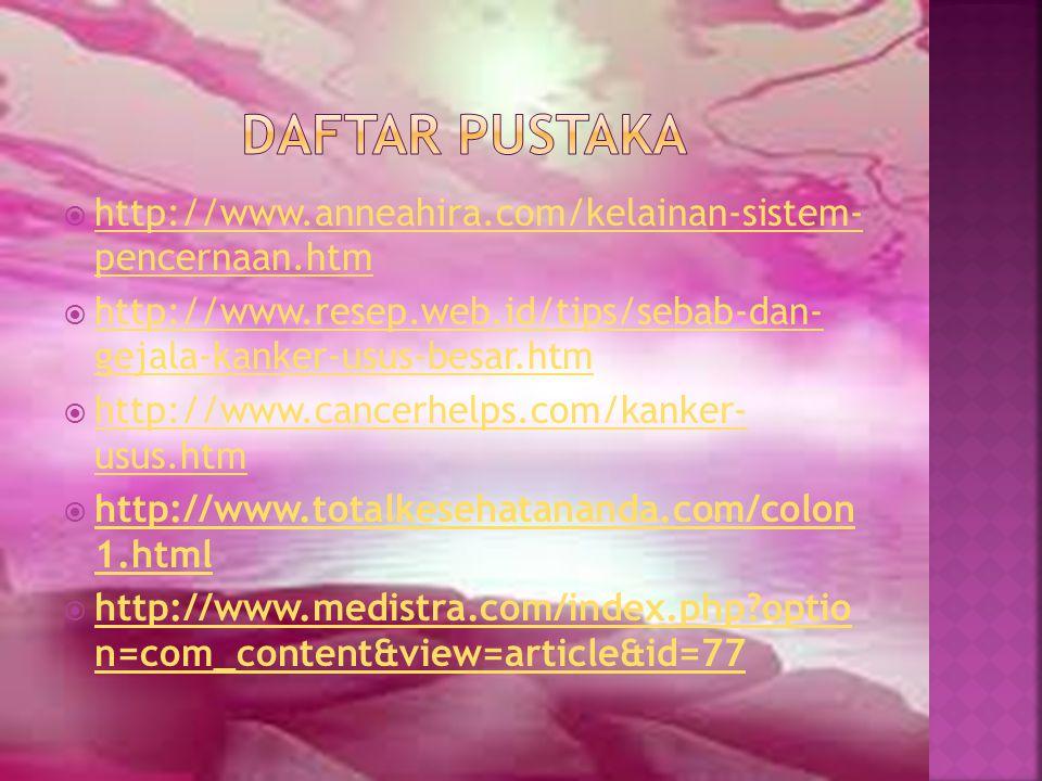 Daftar pustaka http://www.anneahira.com/kelainan-sistem- pencernaan.htm. http://www.resep.web.id/tips/sebab-dan- gejala-kanker-usus-besar.htm.