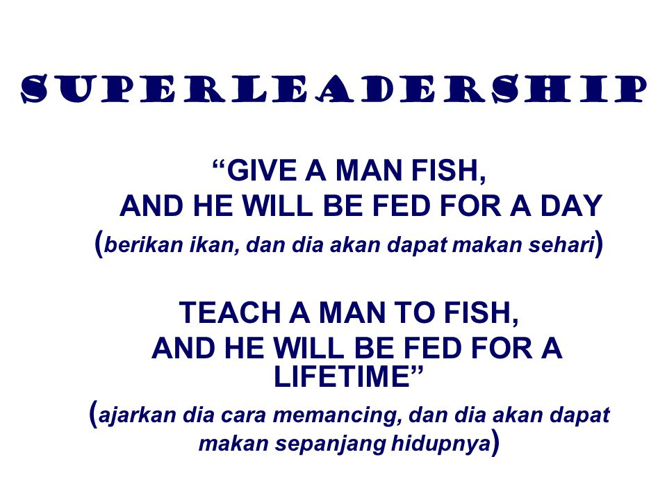 SUPERLEADERSHIP GIVE A MAN FISH, AND HE WILL BE FED FOR A DAY