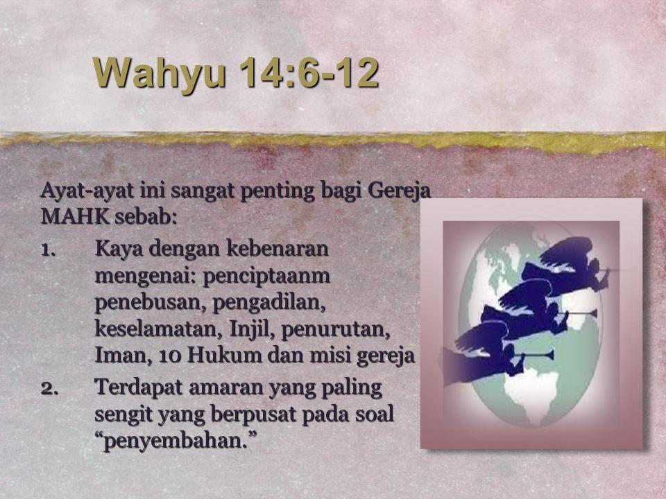 Wahyu 14:6-12 Ayat-ayat ini sangat penting bagi Gereja MAHK sebab: