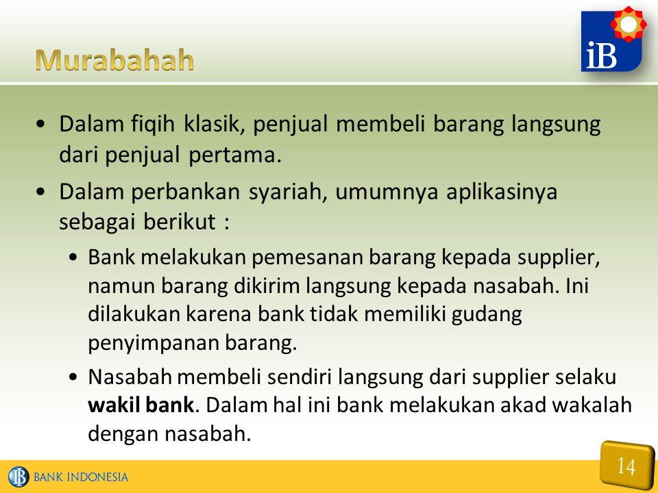 Murabahah Dalam fiqih klasik, penjual membeli barang langsung dari penjual pertama. Dalam perbankan syariah, umumnya aplikasinya sebagai berikut :