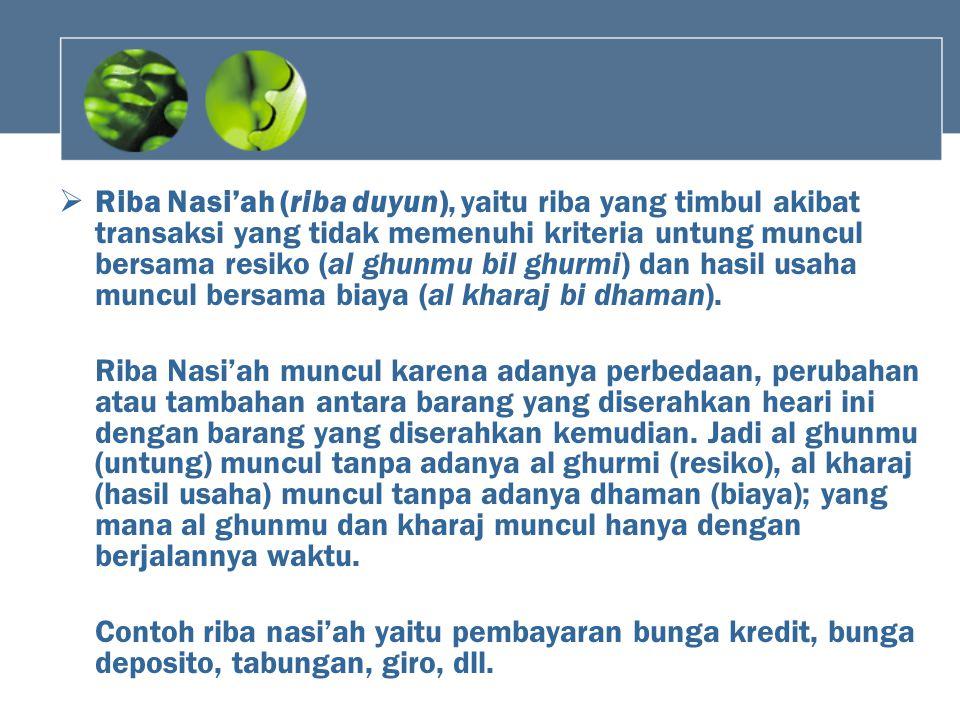 Riba Nasi'ah (riba duyun), yaitu riba yang timbul akibat transaksi yang tidak memenuhi kriteria untung muncul bersama resiko (al ghunmu bil ghurmi) dan hasil usaha muncul bersama biaya (al kharaj bi dhaman).