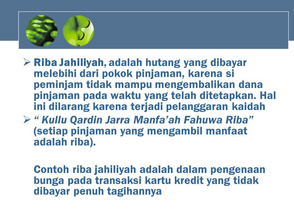 Riba Jahiliyah, adalah hutang yang dibayar melebihi dari pokok pinjaman, karena si peminjam tidak mampu mengembalikan dana pinjaman pada waktu yang telah ditetapkan. Hal ini dilarang karena terjadi pelanggaran kaidah