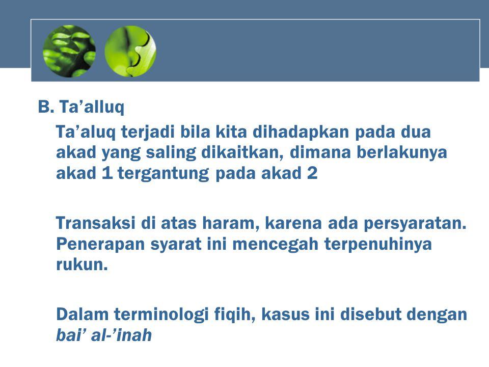 B. Ta'alluq Ta'aluq terjadi bila kita dihadapkan pada dua akad yang saling dikaitkan, dimana berlakunya akad 1 tergantung pada akad 2.