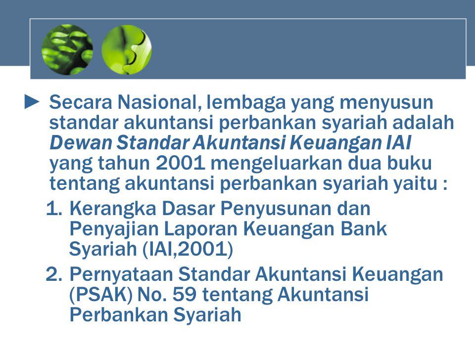 Secara Nasional, lembaga yang menyusun standar akuntansi perbankan syariah adalah Dewan Standar Akuntansi Keuangan IAI yang tahun 2001 mengeluarkan dua buku tentang akuntansi perbankan syariah yaitu :