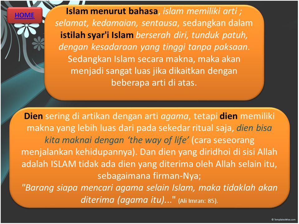 Islam menurut bahasa, islam memiliki arti ; selamat, kedamaian, sentausa, sedangkan dalam istilah syar i Islam berserah diri, tunduk patuh, dengan kesadaraan yang tinggi tanpa paksaan. Sedangkan Islam secara makna, maka akan menjadi sangat luas jika dikaitkan dengan beberapa arti di atas.