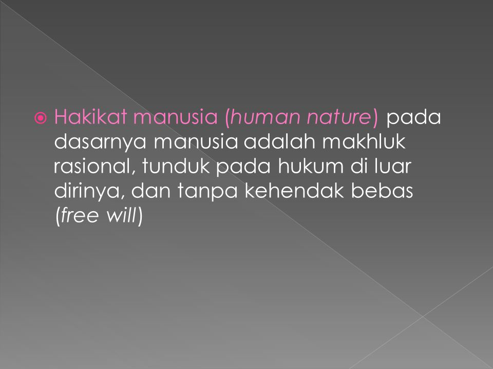 Hakikat manusia (human nature) pada dasarnya manusia adalah makhluk rasional, tunduk pada hukum di luar dirinya, dan tanpa kehendak bebas (free will)
