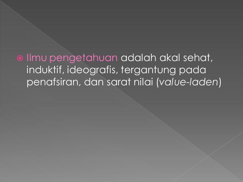 Ilmu pengetahuan adalah akal sehat, induktif, ideografis, tergantung pada penafsiran, dan sarat nilai (value-laden)
