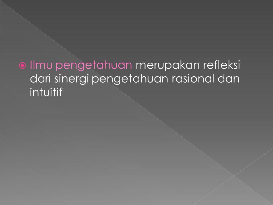 Ilmu pengetahuan merupakan refleksi dari sinergi pengetahuan rasional dan intuitif