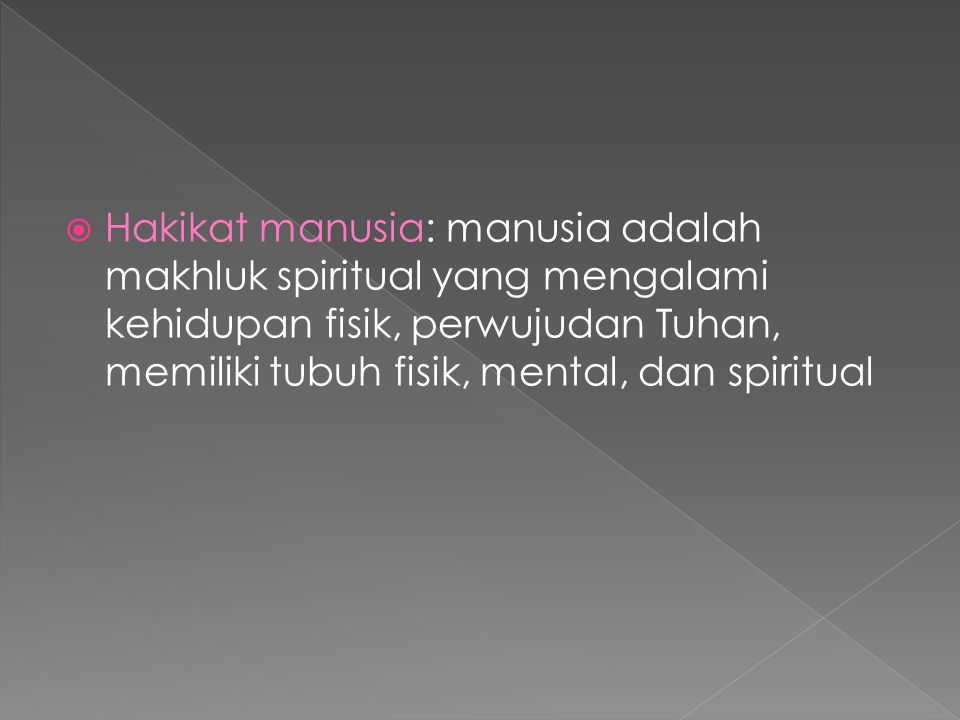Hakikat manusia: manusia adalah makhluk spiritual yang mengalami kehidupan fisik, perwujudan Tuhan, memiliki tubuh fisik, mental, dan spiritual