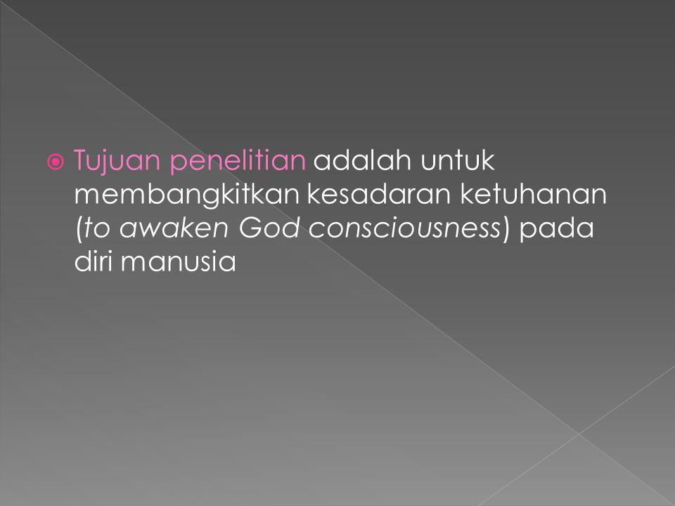 Tujuan penelitian adalah untuk membangkitkan kesadaran ketuhanan (to awaken God consciousness) pada diri manusia