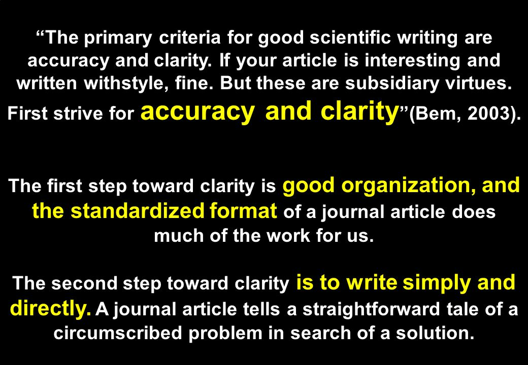The primary criteria for good scientific writing are accuracy and clarity. If your article is interesting and written withstyle, fine. But these are subsidiary virtues. First strive for accuracy and clarity (Bem, 2003).