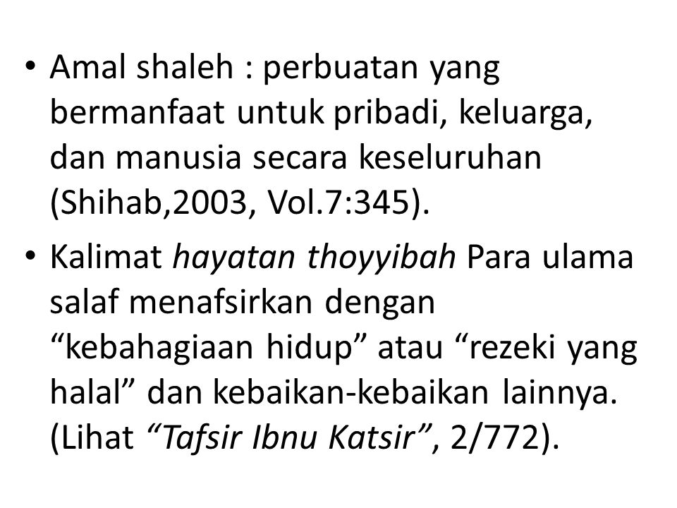 Amal shaleh : perbuatan yang bermanfaat untuk pribadi, keluarga, dan manusia secara keseluruhan (Shihab,2003, Vol.7:345).