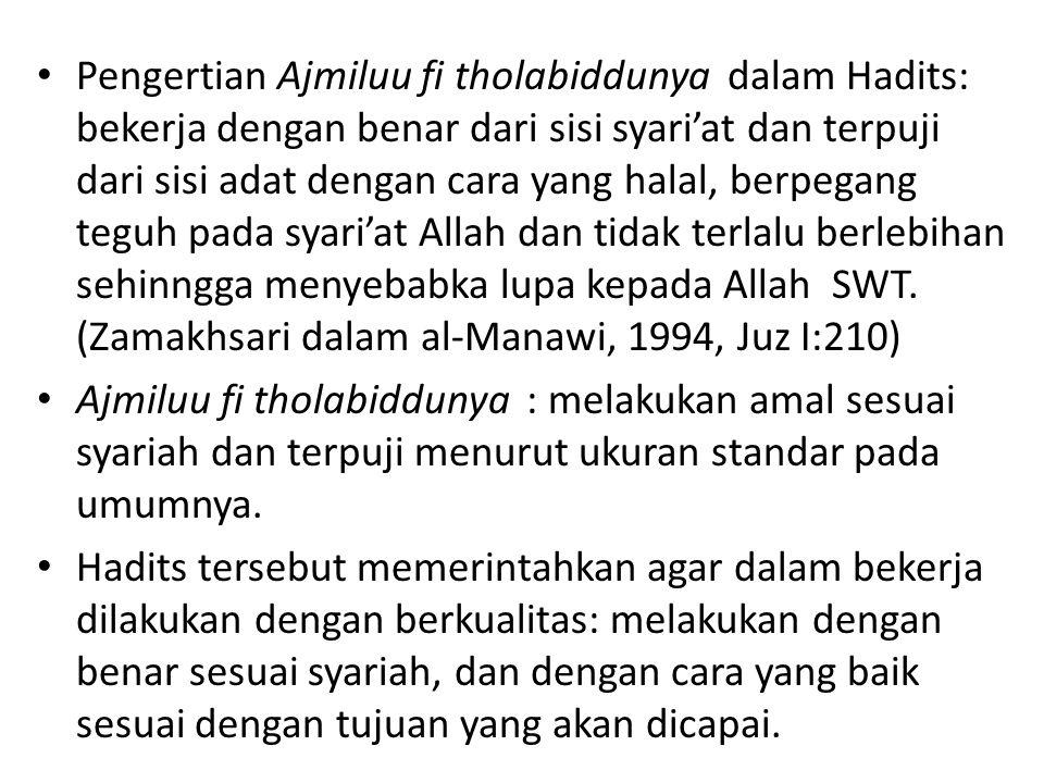 Pengertian Ajmiluu fi tholabiddunya dalam Hadits: bekerja dengan benar dari sisi syari'at dan terpuji dari sisi adat dengan cara yang halal, berpegang teguh pada syari'at Allah dan tidak terlalu berlebihan sehinngga menyebabka lupa kepada Allah SWT. (Zamakhsari dalam al-Manawi, 1994, Juz I:210)