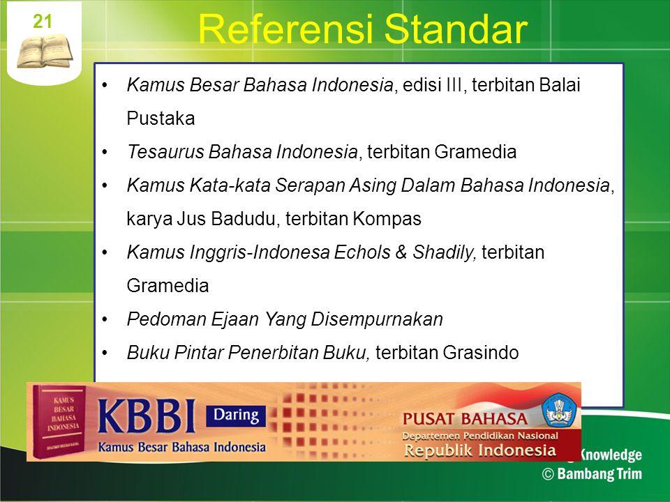 21 Referensi Standar. Kamus Besar Bahasa Indonesia, edisi III, terbitan Balai Pustaka. Tesaurus Bahasa Indonesia, terbitan Gramedia.