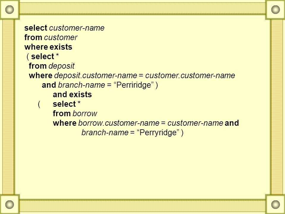 select customer-name from customer. where exists. ( select * from deposit. where deposit.customer-name = customer.customer-name.
