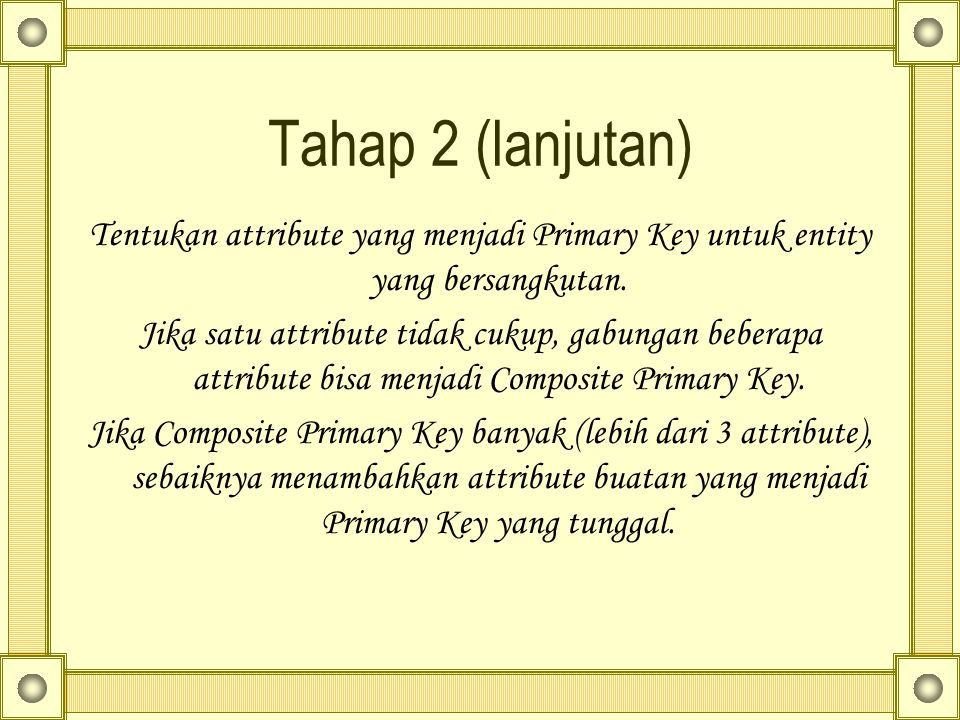 Tahap 2 (lanjutan) Tentukan attribute yang menjadi Primary Key untuk entity yang bersangkutan.