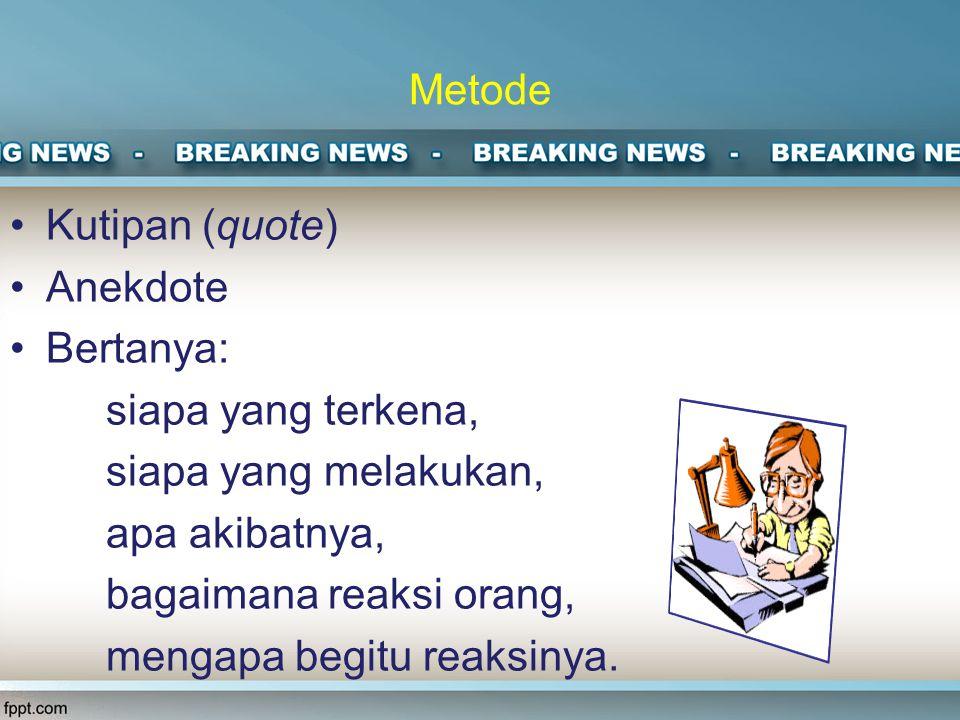 Metode Kutipan (quote) Anekdote. Bertanya: siapa yang terkena, siapa yang melakukan, apa akibatnya,