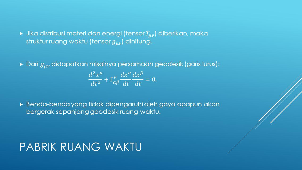 Jika distribusi materi dan energi (tensor 𝑇 𝜇𝜈 ) diberikan, maka struktur ruang waktu (tensor 𝑔 𝜇𝜈 ) dihitung.
