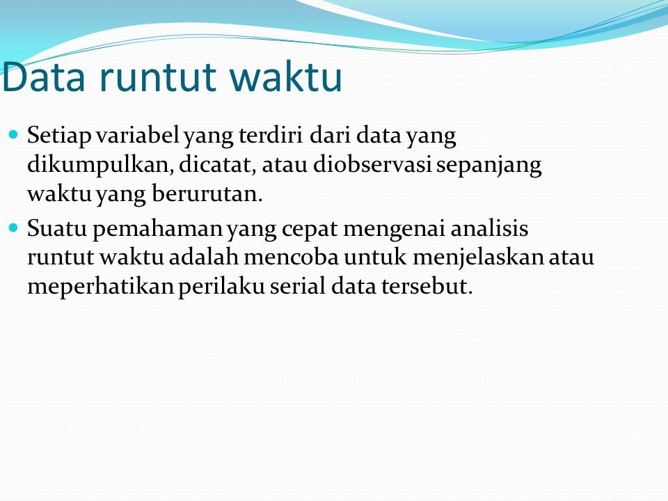 Data runtut waktu Setiap variabel yang terdiri dari data yang dikumpulkan, dicatat, atau diobservasi sepanjang waktu yang berurutan.