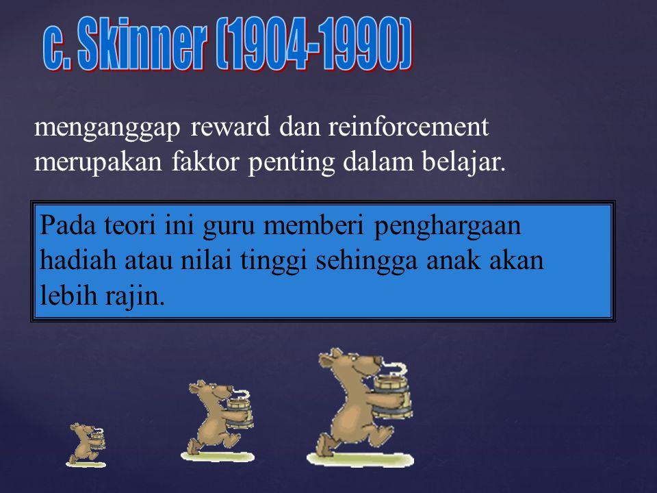 c. Skinner (1904-1990) menganggap reward dan reinforcement merupakan faktor penting dalam belajar.