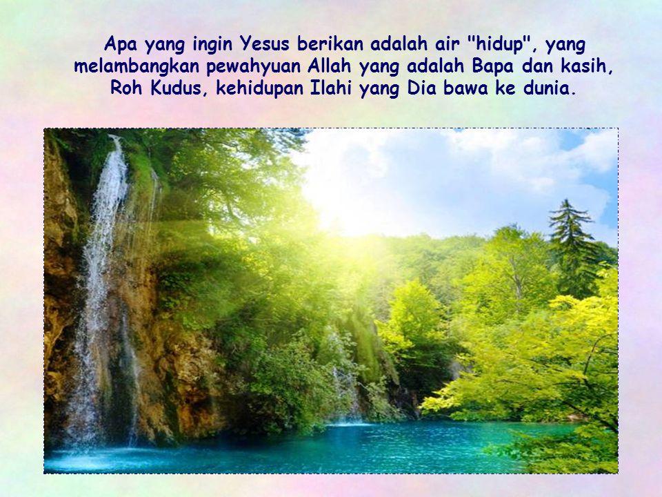 Apa yang ingin Yesus berikan adalah air hidup , yang melambangkan pewahyuan Allah yang adalah Bapa dan kasih, Roh Kudus, kehidupan Ilahi yang Dia bawa ke dunia.