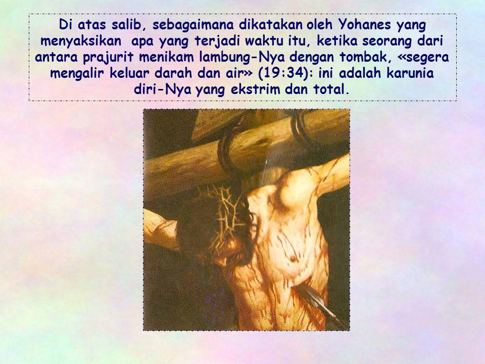 Di atas salib, sebagaimana dikatakan oleh Yohanes yang menyaksikan apa yang terjadi waktu itu, ketika seorang dari antara prajurit menikam lambung-Nya dengan tombak, «segera mengalir keluar darah dan air» (19:34): ini adalah karunia diri-Nya yang ekstrim dan total.