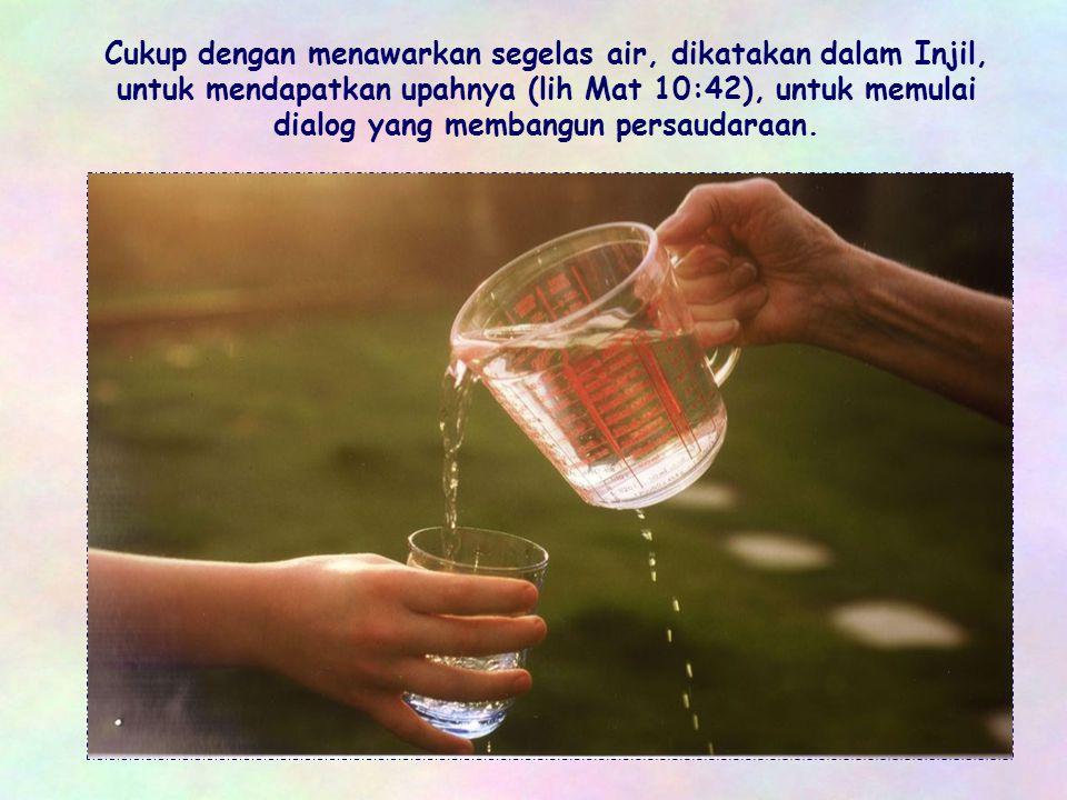 Cukup dengan menawarkan segelas air, dikatakan dalam Injil, untuk mendapatkan upahnya (lih Mat 10:42), untuk memulai dialog yang membangun persaudaraan.