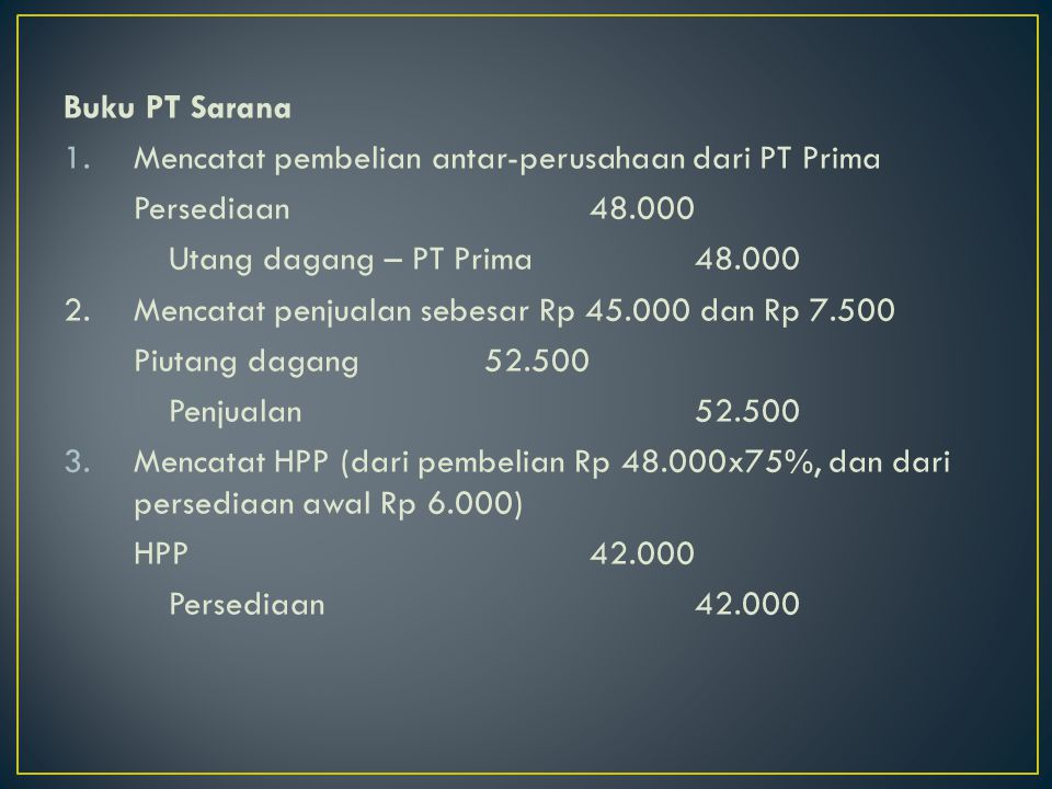 Buku PT Sarana Mencatat pembelian antar-perusahaan dari PT Prima. Persediaan 48.000. Utang dagang – PT Prima 48.000.