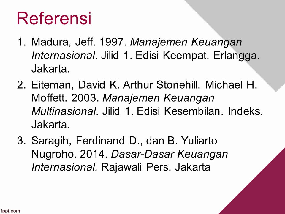 Referensi Madura, Jeff. 1997. Manajemen Keuangan Internasional. Jilid 1. Edisi Keempat. Erlangga. Jakarta.