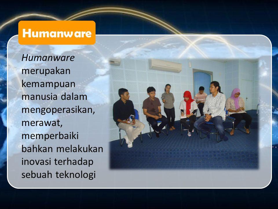Humanware Humanware merupakan kemampuan manusia dalam mengoperasikan, merawat, memperbaiki bahkan melakukan inovasi terhadap sebuah teknologi.