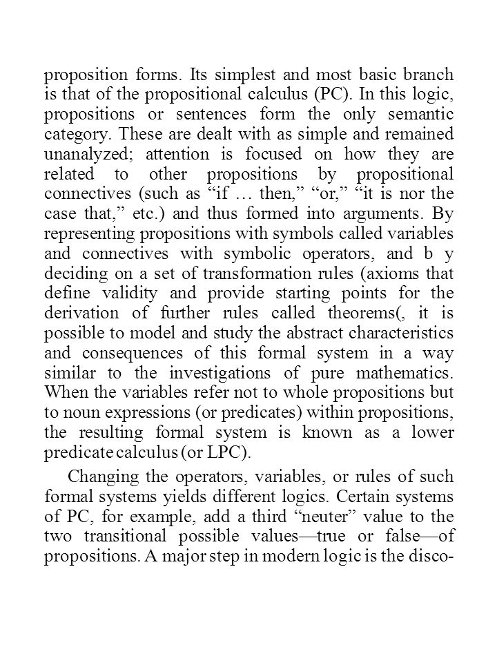 proposition forms. Its simplest and most basic branch is that of the propositional calculus (PC). In this logic, propositions or sentences form the only semantic category. These are dealt with as simple and remained unanalyzed; attention is focused on how they are related to other propositions by propositional connectives (such as if … then, or, it is nor the case that, etc.) and thus formed into arguments. By representing propositions with symbols called variables and connectives with symbolic operators, and b y deciding on a set of transformation rules (axioms that define validity and provide starting points for the derivation of further rules called theorems(, it is possible to model and study the abstract characteristics and consequences of this formal system in a way similar to the investigations of pure mathematics. When the variables refer not to whole propositions but to noun expressions (or predicates) within propositions, the resulting formal system is known as a lower predicate calculus (or LPC).