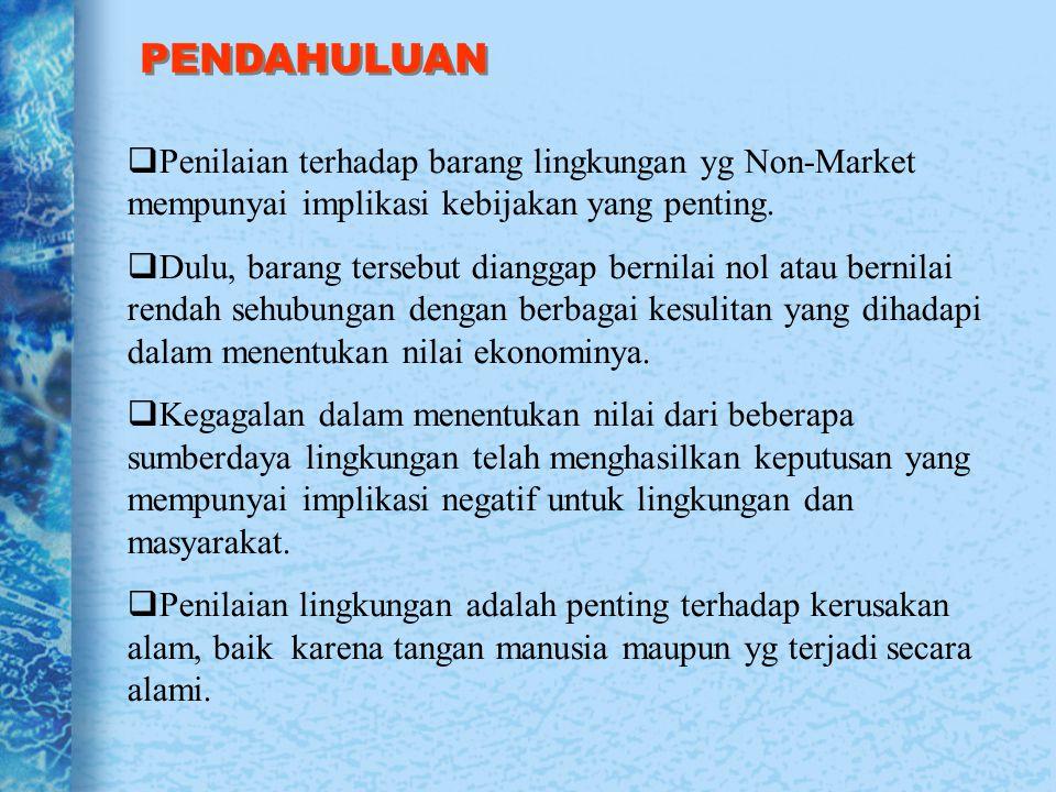 PENDAHULUAN Penilaian terhadap barang lingkungan yg Non-Market mempunyai implikasi kebijakan yang penting.