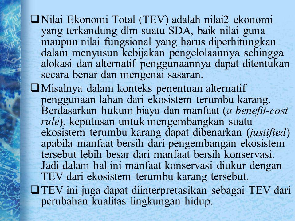 Nilai Ekonomi Total (TEV) adalah nilai2 ekonomi yang terkandung dlm suatu SDA, baik nilai guna maupun nilai fungsional yang harus diperhitungkan dalam menyusun kebijakan pengelolaannya sehingga alokasi dan alternatif penggunaannya dapat ditentukan secara benar dan mengenai sasaran.