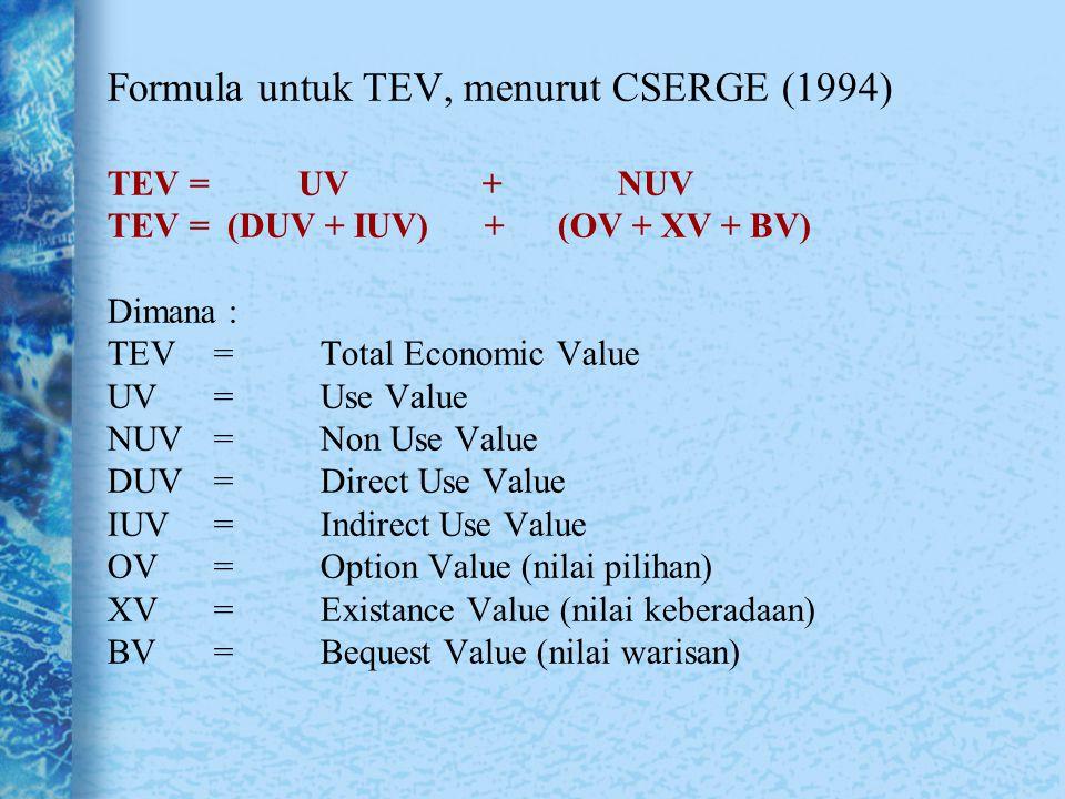 Formula untuk TEV, menurut CSERGE (1994) TEV = UV + NUV TEV = (DUV + IUV) + (OV + XV + BV) Dimana : TEV = Total Economic Value UV = Use Value NUV = Non Use Value DUV = Direct Use Value IUV = Indirect Use Value OV = Option Value (nilai pilihan) XV = Existance Value (nilai keberadaan) BV = Bequest Value (nilai warisan)